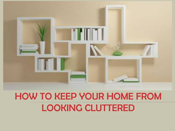 how to keep your home from looking cluttered n.