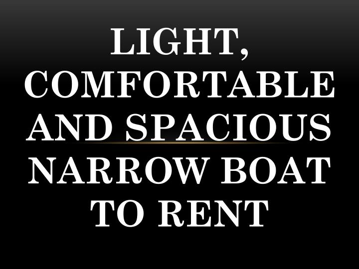 light comfortable and spacious n arrow boat to r ent n.