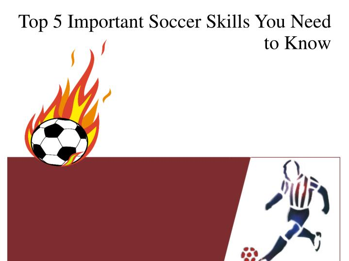 top 5 important soccer skills you need to know n.