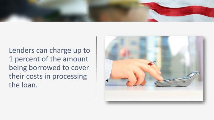 Lenders can charge up to 1 percent of the amount being borrowed to cover their costs in processing the loan