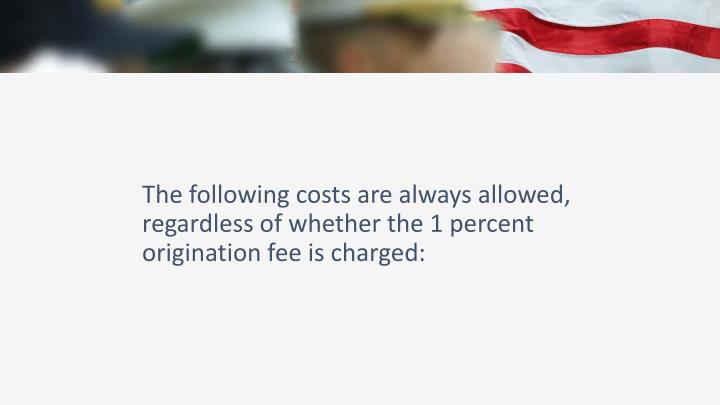 The following costs are always allowed, regardless of whether the 1 percent origination fee is charged: