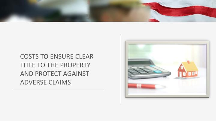COSTS TO ENSURE CLEAR TITLE TO THE PROPERTY AND PROTECT AGAINST ADVERSE CLAIMS
