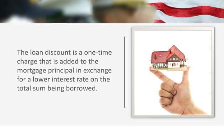 The loan discount is a one-time charge that is added to the mortgage principal in exchange for a lower interest rate on the total sum being borrowed.