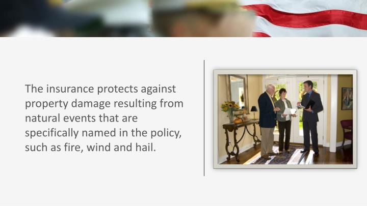 The insurance protects against property damage resulting from natural events that are specifically named in the policy, such as fire, wind and hail.