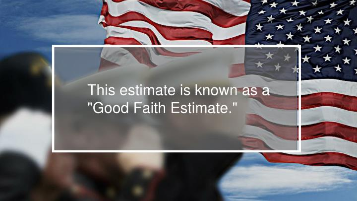 """This estimate is known as a """"Good Faith Estimate."""""""