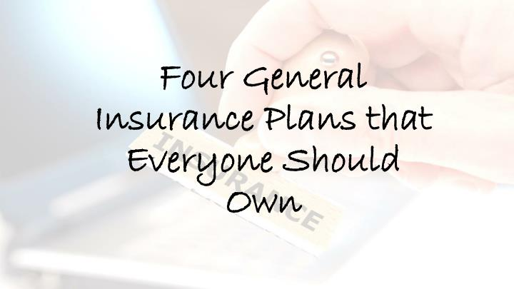 four general insurance plans that everyone should own n.