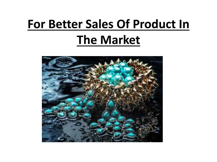for better sales of product in the market n.