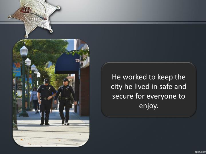 He worked to keep the city he lived in safe and secure for everyone to enjoy.