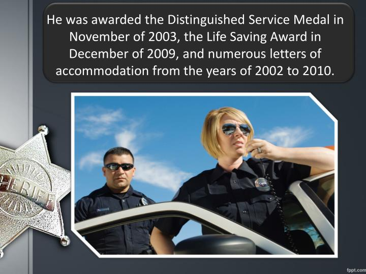 He was awarded the Distinguished Service Medal in November of 2003, the Life Saving Award in December of 2009, and numerous letters of accommodation from the years of 2002 to 2010.