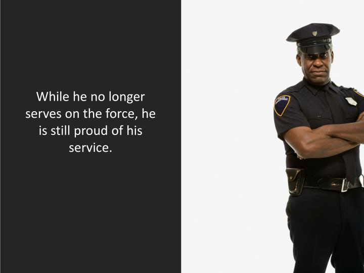 While he no longer serves on the force, he is still proud of his service.