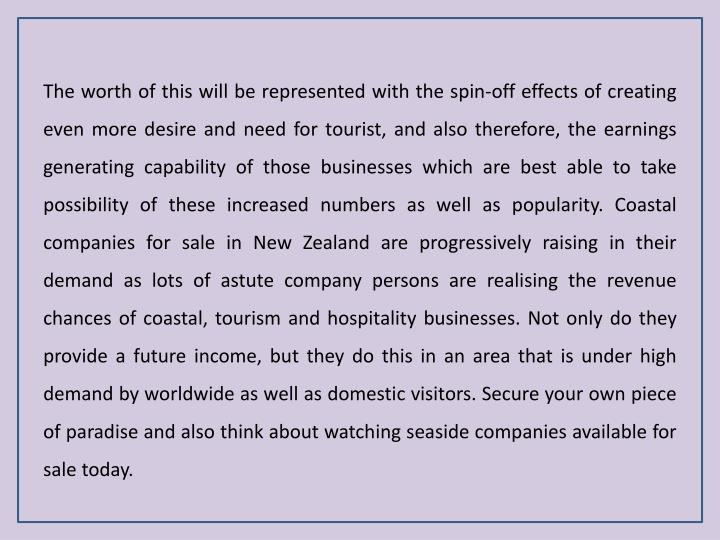 The worth of this will be represented with the spin-off effects of creating even more desire and need for tourist, and also therefore, the earnings generating capability of those businesses which are best able to take possibility of these increased numbers as well as popularity. Coastal companies for sale in New Zealand are progressively raising in their demand as lots of astute company persons are