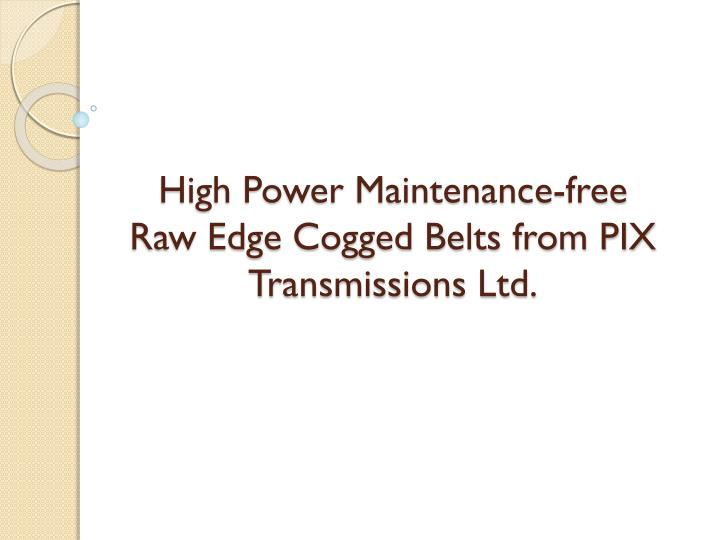 High power maintenance free raw edge cogged belts from pix transmissions ltd