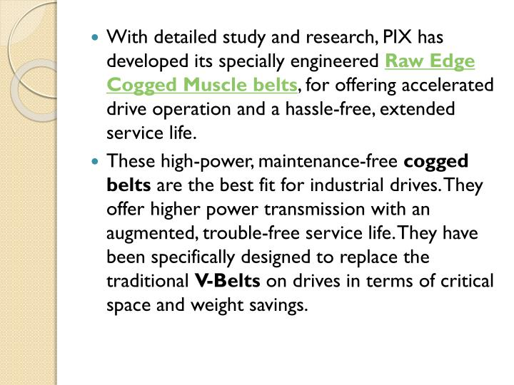With detailed study and research, PIX has developed its specially engineered