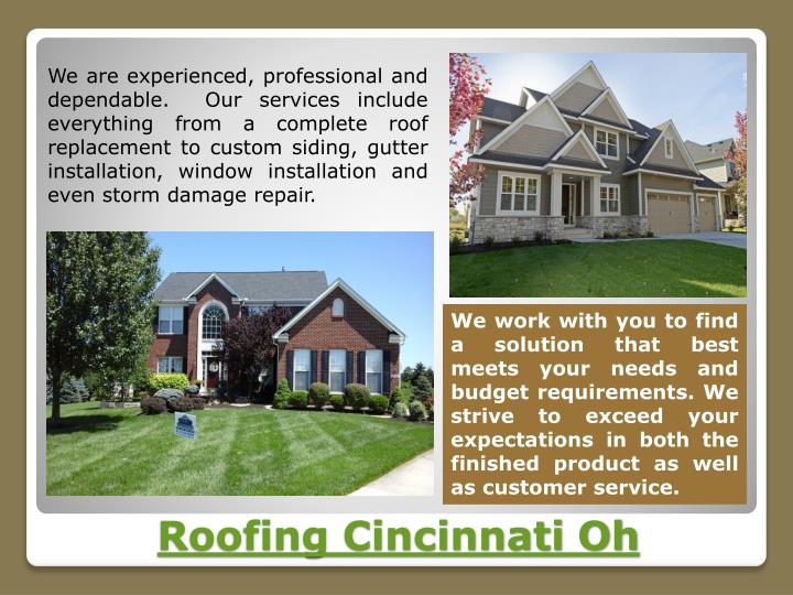 We are experienced, professional and dependable.  Our services include everything from a complete roof replacement to custom siding, gutter installation, window installation and even storm damage repair.