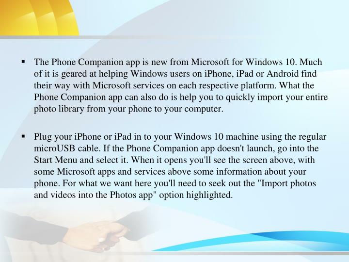 The Phone Companion app is new from Microsoft for Windows 10. Much of it is geared at helping Windows users on iPhone, iPad or Android find their way with Microsoft services on each respective platform. What the Phone Companion app can also do is help you to quickly import your entire photo library from your phone to your computer.