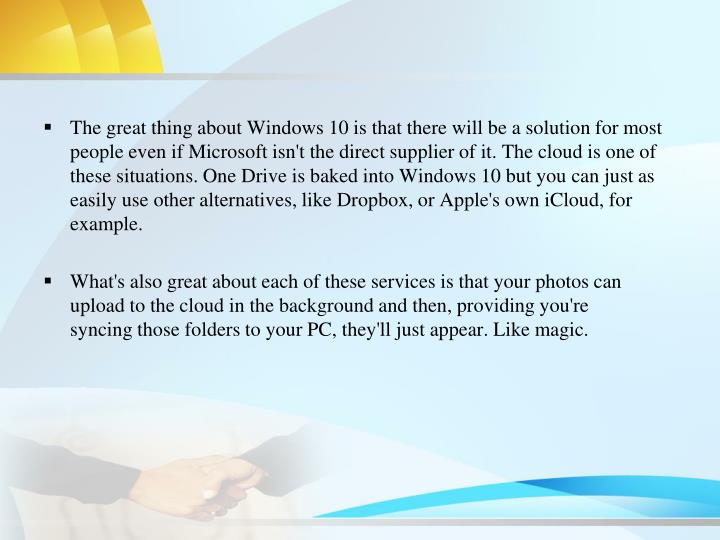 The great thing about Windows 10 is that there will be a solution for most people even if Microsoft isn't the direct supplier of it. The cloud is one of these situations. One Drive is baked into Windows 10 but you can just as easily use other alternatives, like Dropbox, or Apple's own iCloud, for example.