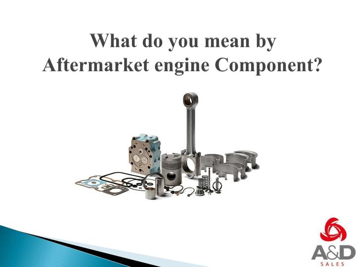 what do you mean by aftermarket engine component n.