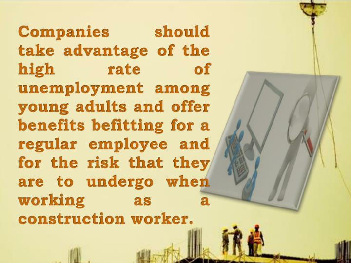 Companies should take advantage of the high rate of unemployment among young adults and offer benefits befitting for a regular employee and for the risk that they are to undergo when working as a construction