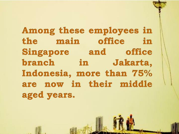 Among these employees in the main office in Singapore and office branch in Jakarta, Indonesia, more than 75% are now in their middle aged years.
