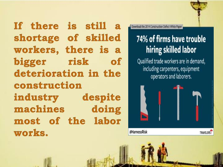 If there is still a shortage of skilled workers, there is a bigger risk of deterioration in the construction industry despite machines doing most of the labor works.