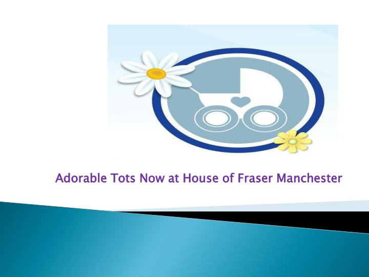 adorable tots now at house of fraser manchester n.