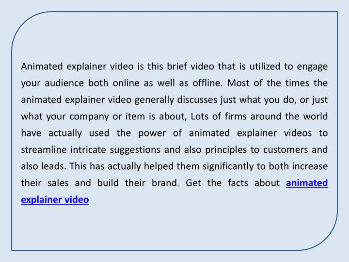 Animated explainer video is this brief video that is utilized to engage your audience both online as...