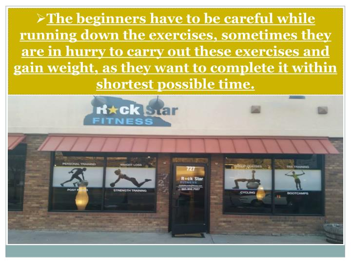 The beginners have to be careful while running down the exercises, sometimes they are in hurry to carry out these exercises and gain weight, as they want to complete it within shortest possible time.