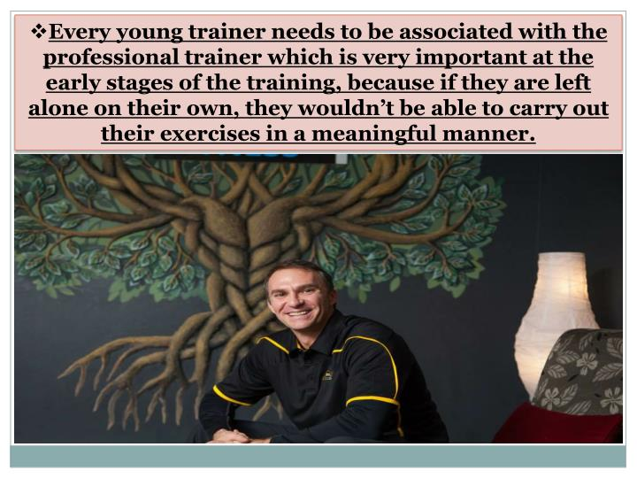 Every young trainer needs to be associated with the professional trainer which is very important at the early stages of the training, because if they are left alone on their own, they wouldn't be able to carry out their exercises in a meaningful manner.