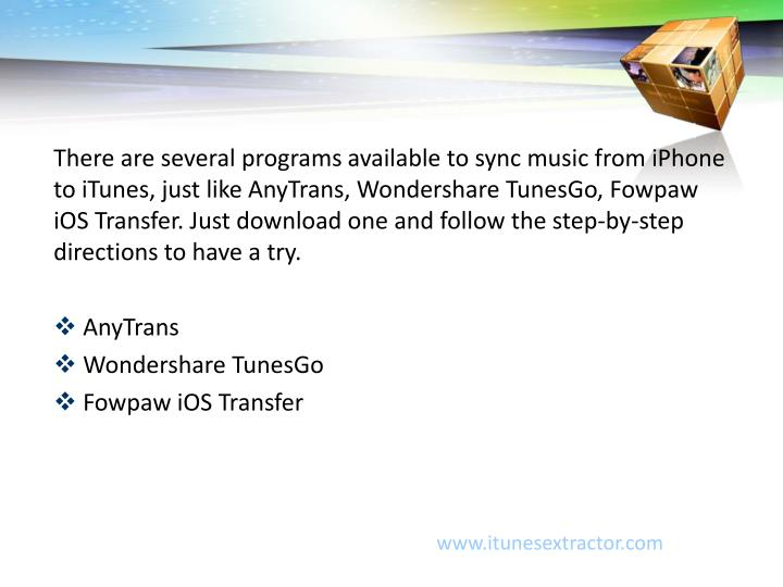 There are several programs available to sync music from iPhone to iTunes, just like AnyTrans, Wondershare TunesGo, Fowpaw iOS Transfer. Just download one and follow the step-by-step directions to have a try.