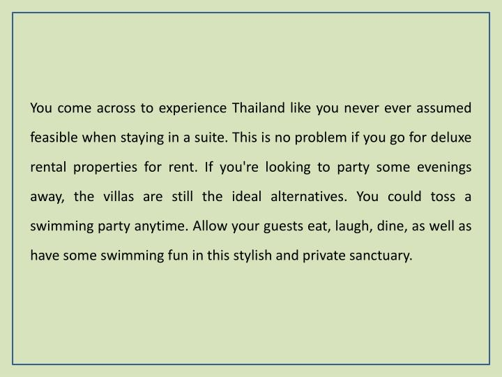 You come across to experience Thailand like you never ever assumed feasible when staying in a suite. This is no problem if you go for deluxe rental properties for rent. If you're looking to party some evenings away, the villas are still the ideal alternatives. You could toss a swimming party anytime. Allow your guests eat, laugh, dine, as well as have some swimming fun in this stylish and private sanctuary.