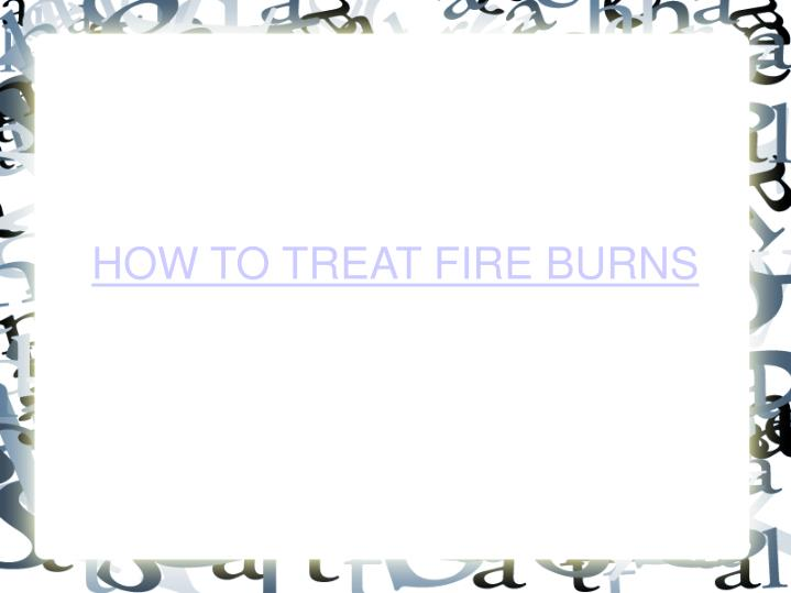 How to treat fire burns