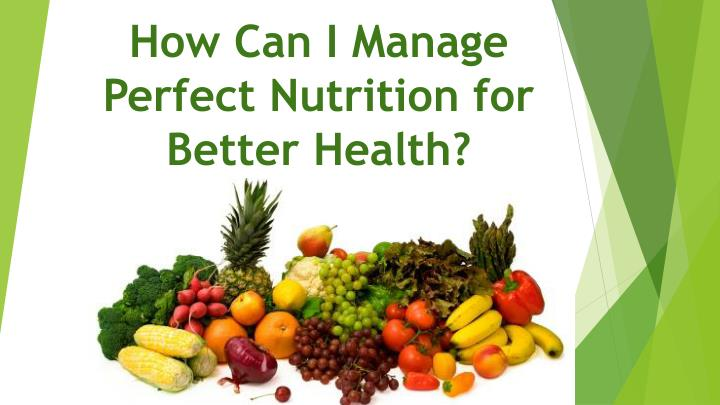 how can i manage perfect nutrition for better health n.