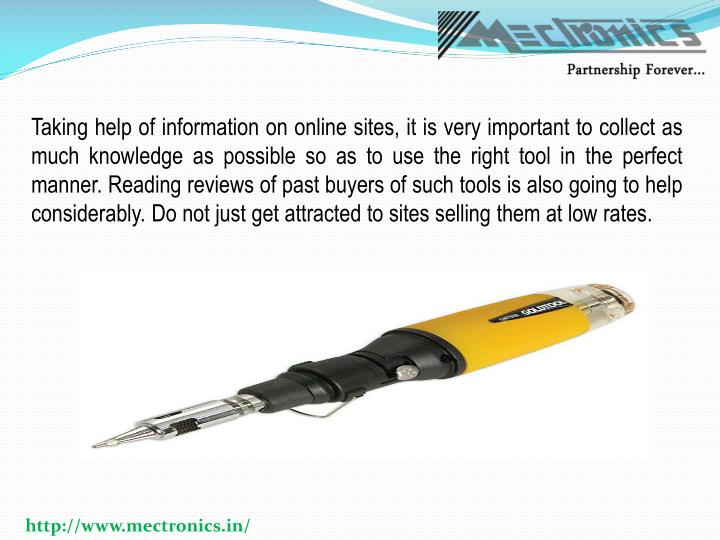 Taking help of information on online sites, it is very important to collect as much knowledge as possible so as to use the right tool in the perfect manner. Reading reviews of past buyers of such tools is also going to help considerably. Do not just get attracted to sites selling them at low rates.