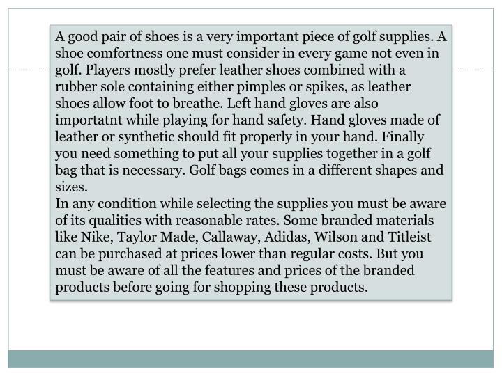 A good pair of shoes is a very important piece of golf supplies. A shoe