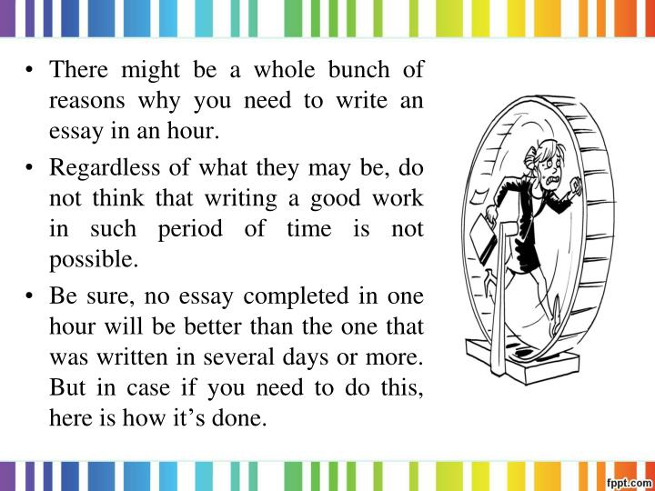 one hour to write an essay One of the toughest things about writing a timed essay is the panic we can feel once the minutes start to tick away and that panicky feeling can wreak real havoc on the quality of what we write.