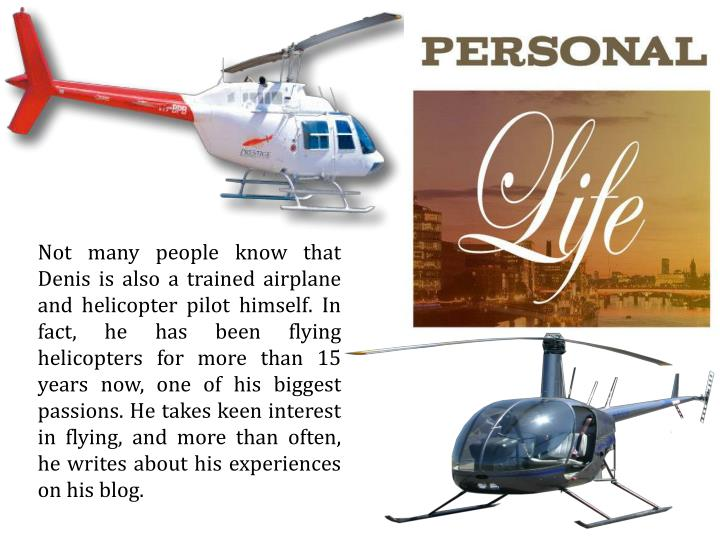 Not many people know that Denis is also a trained airplane and helicopter pilot himself. In fact, he has been flying helicopters for more than 15 years now, one of his biggest passions. He takes keen interest in flying, and more than often, he writes about his experiences on his blog.