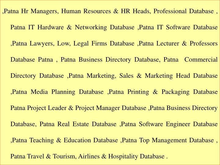 ,Patna Hr Managers, Human Resources & HR Heads, Professional Database , Patna IT Hardware & Networking Database ,Patna IT Software Database ,Patna Lawyers, Low, Legal Firms Database ,Patna Lecturer & Professors Database Patna , Patna Business Directory Database, Patna  Commercial Directory Database ,Patna Marketing, Sales & Marketing Head Database ,Patna Media Planning Database ,Patna Printing & Packaging Database Patna Project Leader & Project Manager Database ,Patna Business Directory Database, Patna Real Estate Database ,Patna Software Engineer Database ,Patna Teaching & Education Database ,Patna Top Management Database , Patna Travel & Tourism, Airlines & Hospitality Database .