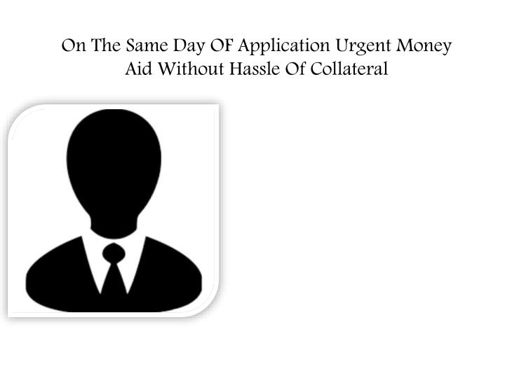 on the same day of application urgent money aid without hassle of collateral n.