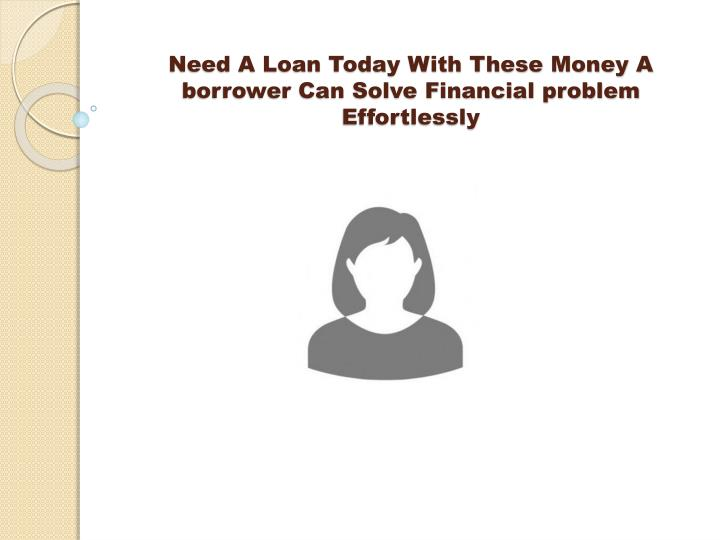 need a loan today with these money a borrower can solve financial problem effortlessly n.