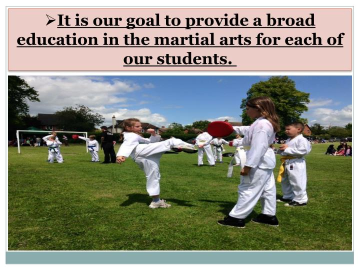 It is our goal to provide a broad education in the martial arts for each of our students.
