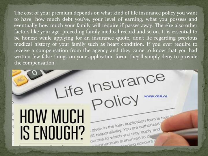 The cost of your premium depends on what kind of life insurance policy you want to have, how much debt you've, your level of earning, what you possess and eventually how much your family will require if passes away. There're also other factors like your age, preceding family medical record and so on. It is essential to be honest while applying for an insurance quote, don't lie regarding previous medical history of your family such as heart condition. If you ever require to receive a compensation from the agency and they came to know that you had written few false things on your application form, they'll simply deny to provide the compensation.
