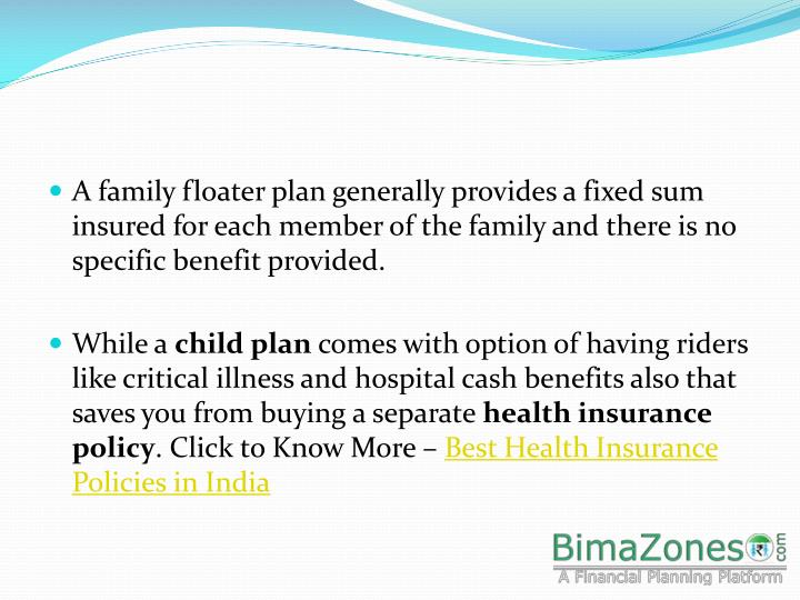 A family floater plan generally provides a fixed sum insured for each member of the family and there...