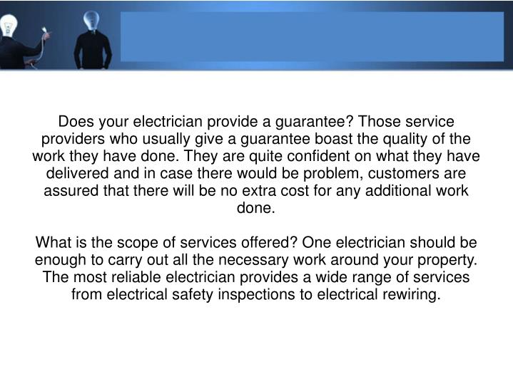Does your electrician provide a guarantee? Those service providers who usually give a guarantee boast the quality of the work they have done. They are quite confident on what they have delivered and in case there would be problem, customers are assured that there will be no extra cost for any additional work done.