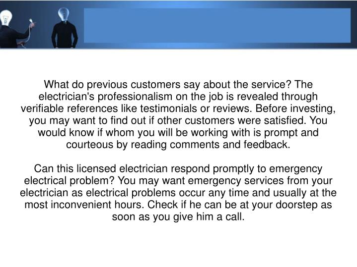 What do previous customers say about the service? The electrician's professionalism on the job is revealed through verifiable references like testimonials or reviews. Before investing, you may want to find out if other customers were satisfied. You would know if whom you will be working with is prompt and courteous by reading comments and feedback.