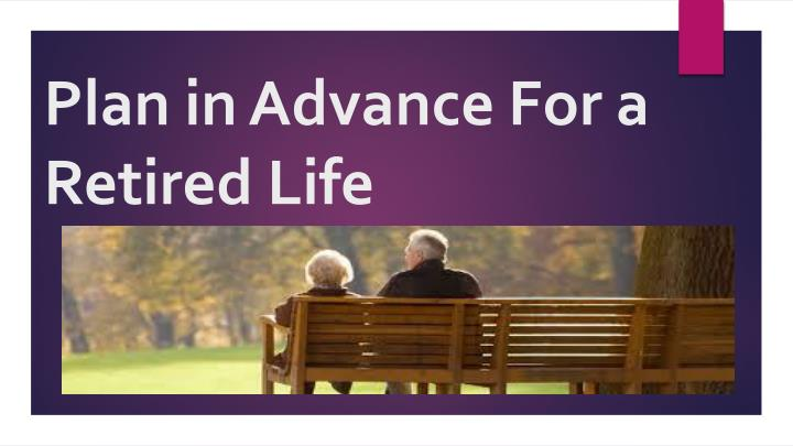 plan in advance for a retired life n.