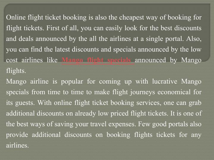 Online flight ticket booking is also the cheapest way of booking for flight tickets. First of all, you can easily look for the best discounts and deals announced by the all the airlines at a single portal. Also, you can find the latest discounts and specials announced by the low cost airlines like