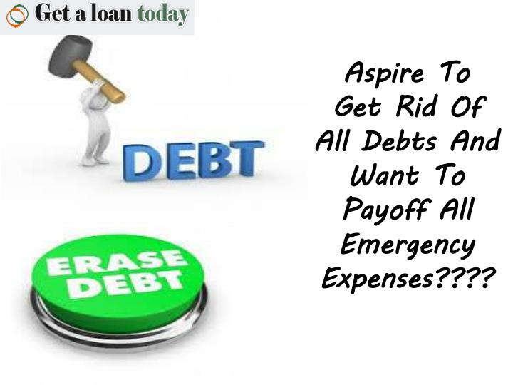 aspire to get rid of all debts and want to payoff all emergency expenses n.