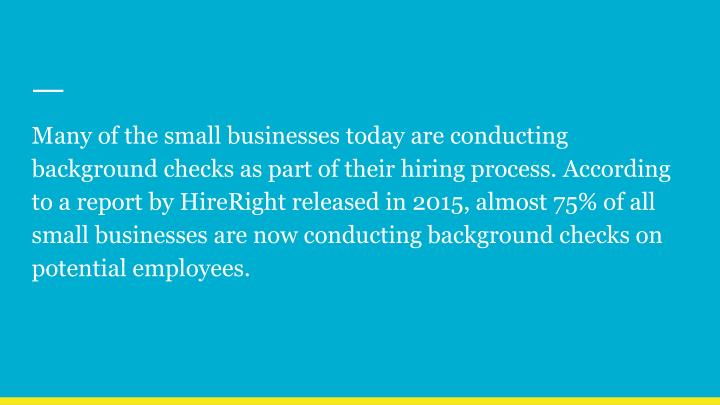 Many of the small businesses today are conducting background checks as part of their hiring process. According to a report by HireRight released in 2015, almost 75% of all small businesses are now conducting background checks on potential employees.