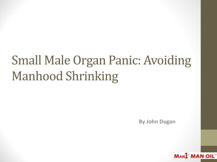 Small male organ panic avoiding manhood shrinking