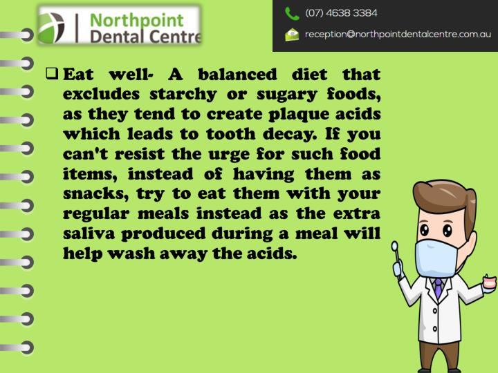 Eat well- A balanced diet that excludes starchy or sugary foods, as they tend to create plaque acids which leads to tooth decay. If you can't resist the urge for such food items, instead of having them as snacks, try to eat them with your regular meals instead as the extra saliva produced during a meal will help wash away the acids